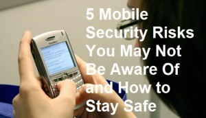 5 Mobile Security Risks You May Not Be Aware Of and How to Stay Safe