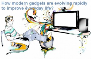 How modern gadgets are evolving rapidly to improve everyday life?
