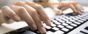 5 Basic Computer Skills you need as a blogger