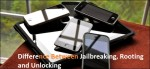 Difference Between Jailbreaking, Rooting and Unlocking.