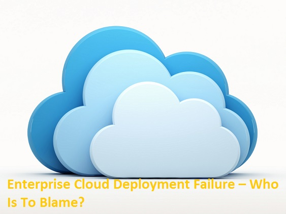 Enterprise Cloud Deployment Failure – Who Is To Blame?