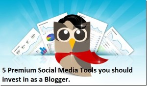 5 Premium Social Media Tools you should invest in as a Blogger